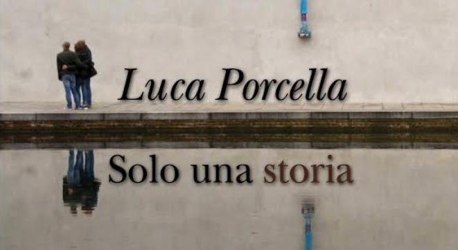 Il romanzo Solo una storia di Luca Porcella